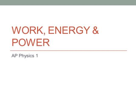 WORK, ENERGY & POWER AP Physics 1. There are many different TYPES of Energy. Energy is expressed in JOULES (J) 4.19 J = 1 calorie Energy can be expressed.