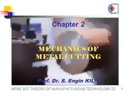 MFGE 307 THEORY OF MANUFACTURING TECHNOLOGY II 1 Chapter 2 MECHANICS OF METAL CUTTING MECHANICS OF METAL CUTTING Prof. Dr. S. Engin KILIÇ.