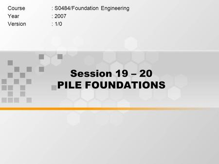 Session 19 – 20 PILE FOUNDATIONS Course: S0484/Foundation Engineering Year: 2007 Version: 1/0.
