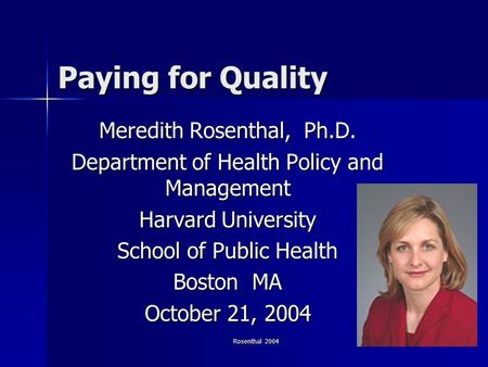 Rosenthal 2004 1 Paying for Quality Meredith Rosenthal, Ph.D. Department of Health Policy and Management Harvard University School of Public Health Boston.