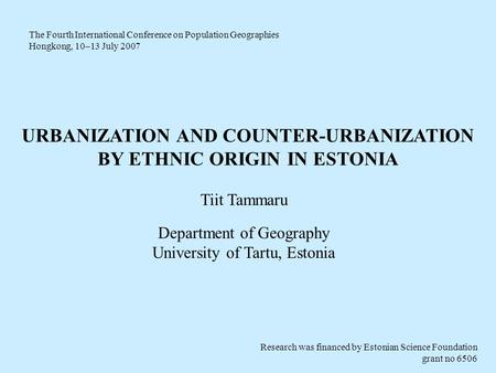 URBANIZATION AND COUNTER-URBANIZATION BY ETHNIC ORIGIN IN ESTONIA Tiit Tammaru Department of Geography University of Tartu, Estonia The Fourth International.