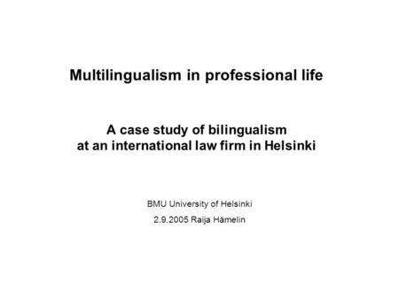 Multilingualism in professional life A case study of bilingualism at an international law firm in Helsinki BMU University of Helsinki 2.9.2005 Raija Hämelin.