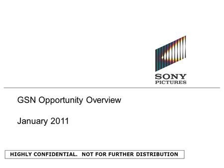 HIGHLY CONFIDENTIAL. NOT FOR FURTHER DISTRIBUTION GSN Opportunity Overview January 2011.