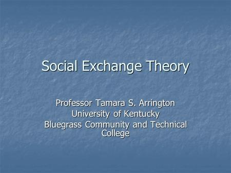 Social Exchange Theory Professor Tamara S. Arrington University of Kentucky Bluegrass Community and Technical College.