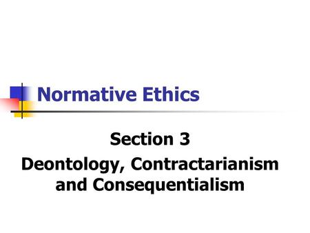 Normative Ethics Section 3 Deontology, Contractarianism and Consequentialism.
