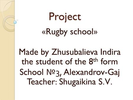 Project «Rugby school» Made by Zhusubalieva Indira the student of the 8 th form School № 3, Alexandrov-Gaj Teacher: Shugaikina S.V.