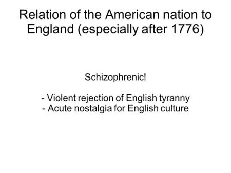 Relation of the American nation to England (especially after 1776) Schizophrenic! - Violent rejection of English tyranny - Acute nostalgia for English.