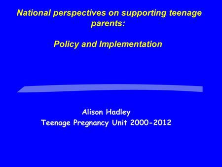 National perspectives on supporting teenage parents: Policy and Implementation Alison Hadley Teenage Pregnancy Unit 2000-2012.