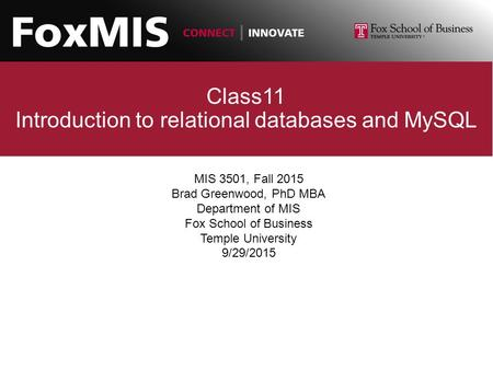 Class11 Introduction to relational databases and MySQL MIS 3501, Fall 2015 Brad Greenwood, PhD MBA Department of MIS Fox School of Business Temple University.