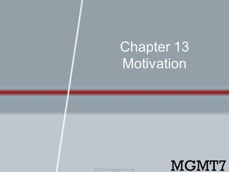 Chapter 13 Motivation MGMT7 © 2015 Cengage Learning.