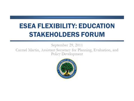 ESEA FLEXIBILITY: EDUCATION STAKEHOLDERS FORUM September 29, 2011 Carmel Martin, Assistant Secretary for Planning, Evaluation, and Policy Development.