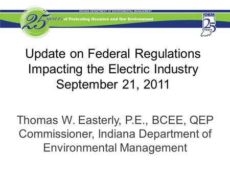 Update on Federal Regulations Impacting the Electric Industry September 21, 2011 Thomas W. Easterly, P.E., BCEE, QEP Commissioner, Indiana Department of.