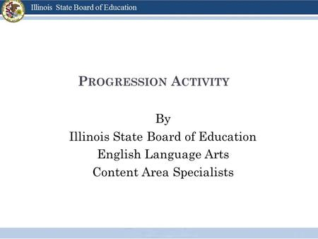 P ROGRESSION A CTIVITY By Illinois State Board of Education English Language Arts Content Area Specialists.