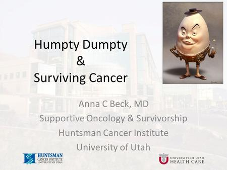 Anna C Beck, MD Supportive Oncology & Survivorship Huntsman Cancer Institute University of Utah Humpty Dumpty & Surviving Cancer.