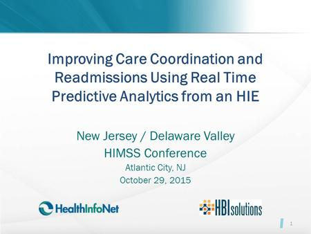 Improving Care Coordination and Readmissions Using Real Time Predictive Analytics from an HIE New Jersey / Delaware Valley HIMSS Conference Atlantic City,