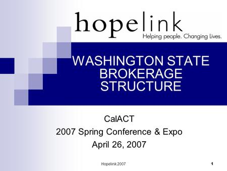 Hopelink 2007 1 WASHINGTON STATE BROKERAGE STRUCTURE CalACT 2007 Spring Conference & Expo April 26, 2007.