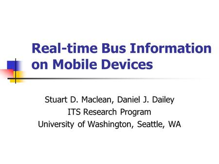 Real-time Bus Information on Mobile Devices Stuart D. Maclean, Daniel J. Dailey ITS Research Program University of Washington, Seattle, WA.