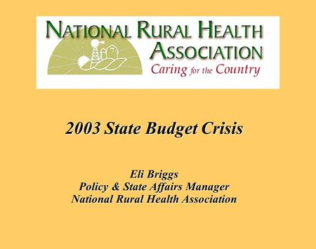 2003 State Budget Crisis Eli Briggs Policy & State Affairs Manager National Rural Health Association 2003 State Budget Crisis Eli Briggs Policy & State.