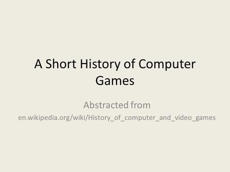 A Short History of Computer Games Abstracted from en.wikipedia.org/wiki/History_of_computer_and_video_games.
