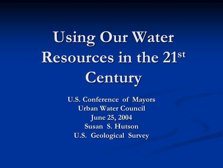 Using Our Water Resources in the 21 st Century U.S. Conference of Mayors Urban Water Council June 25, 2004 Susan S. Hutson U.S. Geological Survey.