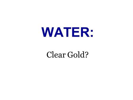 WATER: Clear Gold?. Natural Resource: Water Agenda: Water Conservation Lesson Plan Topics: I. Self analysis A. Daily water consumption B. National average.