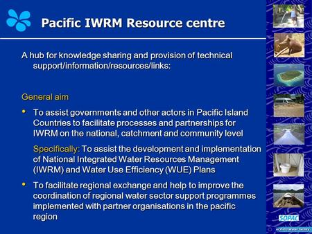 Pacific IWRM Resource centre A hub for knowledge sharing and provision of technical support/information/resources/links: General aim To assist governments.