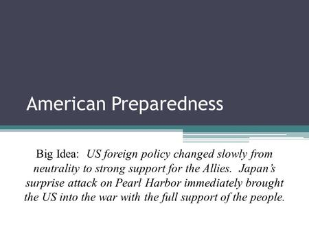 American Preparedness Unit 4 Lesson 3 Big Idea: US foreign policy changed slowly from neutrality to strong support for the Allies. Japan's surprise attack.