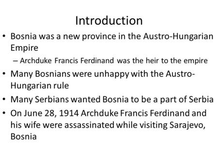 Introduction Bosnia was a new province in the Austro-Hungarian Empire – Archduke Francis Ferdinand was the heir to the empire Many Bosnians were unhappy.