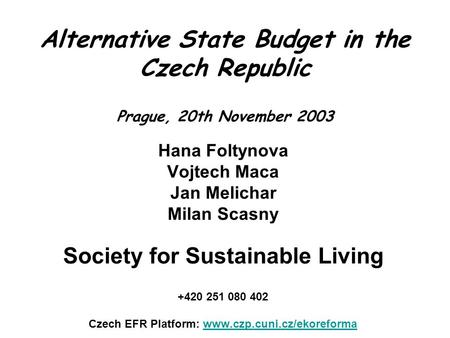 Alternative State Budget in the Czech Republic Prague, 20th November 2003 Hana Foltynova Vojtech Maca Jan Melichar Milan Scasny Society for Sustainable.