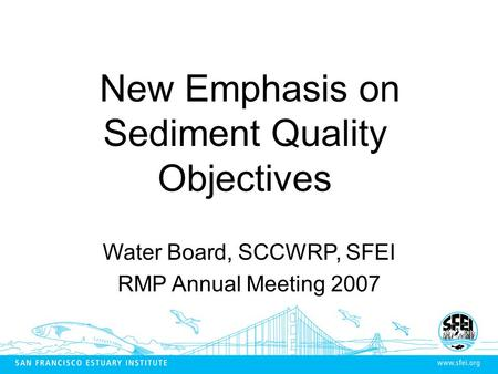 New Emphasis on Sediment Quality Objectives Water Board, SCCWRP, SFEI RMP Annual Meeting 2007.