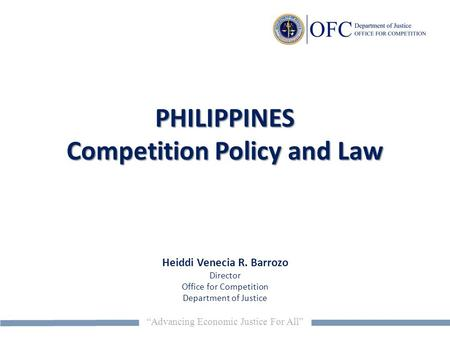 """Advancing Economic Justice For All"" PHILIPPINES Competition Policy and Law Heiddi Venecia R. Barrozo Director Office for Competition Department of Justice."