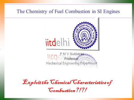 The Chemistry of Fuel Combustion in SI Engines P M V Subbarao Professor Mechanical Engineering Department Exploit the Chemical Characteristics of Combustion?!?!