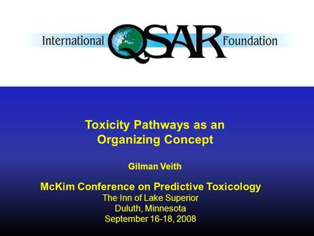 McKim Conference on Predictive Toxicology The Inn of Lake Superior Duluth, Minnesota September 16-18, 2008 Toxicity Pathways as an Organizing Concept Gilman.
