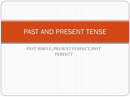 PAST SIMPLE, PRESENT PERFECT, PAST PERFECT PAST AND PRESENT TENSE.