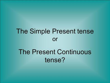 The Simple Present tense or The Present Continuous tense?