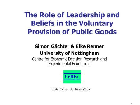 1 Simon Gächter & Elke Renner University of Nottingham Centre for Economic Decision Research and Experimental Economics The Role of Leadership and Beliefs.