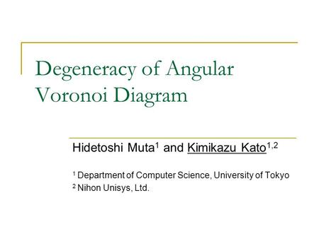 Degeneracy of Angular Voronoi Diagram Hidetoshi Muta 1 and Kimikazu Kato 1,2 1 Department of Computer Science, University of Tokyo 2 Nihon Unisys, Ltd.