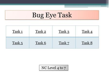 Bug Eye Task Task 1Task 2Task 3Task 4 Task 5Task 6Task 7Task 8 NC Level 4 to 7.