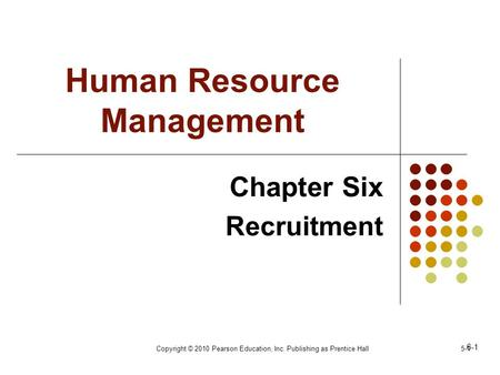 Copyright © 2010 Pearson Education, Inc. Publishing as Prentice Hall5-1 Human Resource Management Chapter Six Recruitment 6-1.
