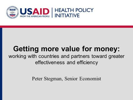 Getting more value for money: working with countries and partners toward greater effectiveness and efficiency Peter Stegman, Senior Economist.