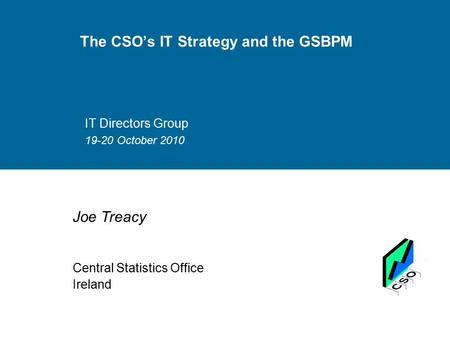 The CSO's IT Strategy and the GSBPM IT Directors Group 19-20 October 2010 Joe Treacy Central Statistics Office Ireland.