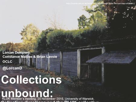 RLUK Member's meeting, 20 November 2015. University of Warwick. Collections unbound: Collection directions and the RLUK collective collection Lorcan Dempsey,