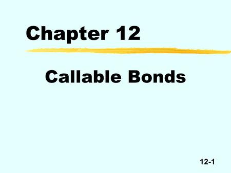 12-1 Chapter 12 Callable Bonds. 12-2 Callable Bond Call price Par Time MaturityIssue date Freely callable Noncallable but redeemable.