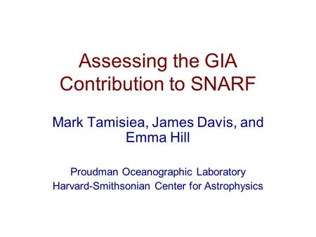 Assessing the GIA Contribution to SNARF Mark Tamisiea, James Davis, and Emma Hill Proudman Oceanographic Laboratory Harvard-Smithsonian Center for Astrophysics.