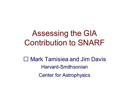 Assessing the GIA Contribution to SNARF Mark Tamisiea and Jim Davis Harvard-Smithsonian Center for Astrophysics.