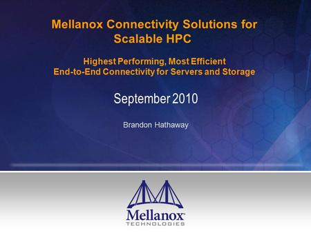 Mellanox Connectivity Solutions for Scalable HPC Highest Performing, Most Efficient End-to-End Connectivity for Servers and Storage September 2010 Brandon.
