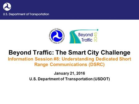Beyond Traffic: The Smart City Challenge Information Session #8: Understanding Dedicated Short Range Communications (DSRC) January 21, 2016 U.S. Department.