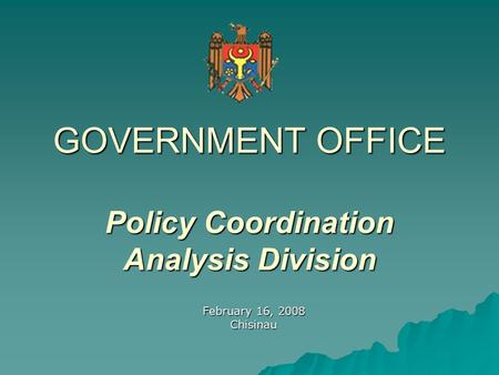 GOVERNMENT OFFICE Policy Coordination Analysis Division February 16, 2008 Chisinau.
