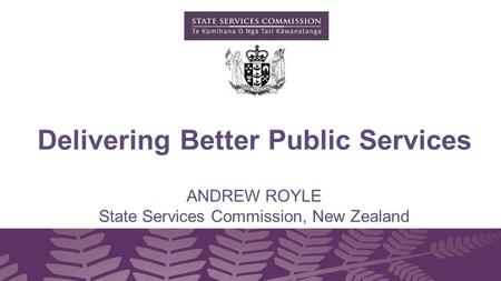 ANDREW ROYLE State Services Commission, New Zealand Delivering Better Public Services.