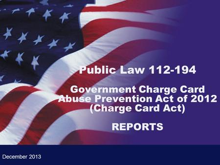 Public Law 112-194 Government Charge Card Abuse Prevention Act of 2012 (Charge Card Act) REPORTS December 2013.